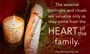 The external rituals and traditions are valuable only as they come from the heart of the family.